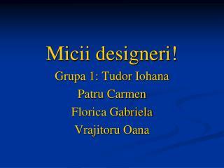 Micii designeri! Grupa 1: Tudor Iohana Patru Carmen Florica Gabriela Vrajitoru Oana