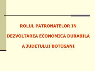 ROLUL PATRONATELOR IN  DEZVOLTAREA ECONOMICA DURABILA  A JUDETULUI BOTOSANI