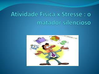 Atividade Física x  Stresse : o matador  silencioso