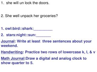 1.  she will un lock the doors. 2. She well unpack her groceries? 1. owl:bird::shark:_________