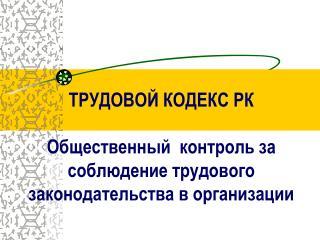 ТРУДОВОЙ КОДЕКС РК  Общественный  контроль за соблюдение трудового законодательства в организации