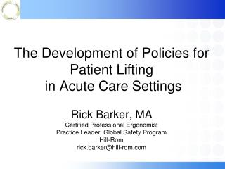 The Development of Policies for Patient Lifting  in Acute Care Settings  Rick Barker, MA Certified Professional Ergonomi