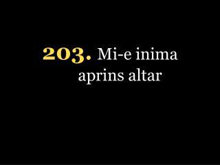 20 3 . Mi-e inima aprins altar