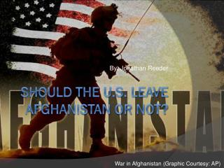 SHOULD THE U.S. LEAVE AFGHANISTAN OR NOT?