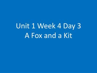 Unit 1 Week 4 Day 3 A Fox and a Kit