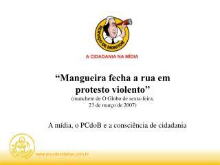 """""""Mangueira fecha a rua em protesto violento"""" (manchete de O Globo de sexta-feira,"""