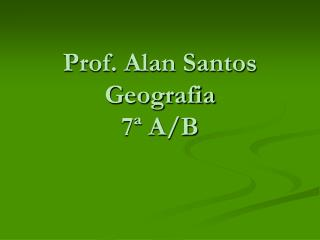 Prof. Alan Santos Geografia 7ª A/B