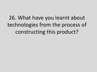 26. What have you learnt about technologies from the process  o f constructing this product?