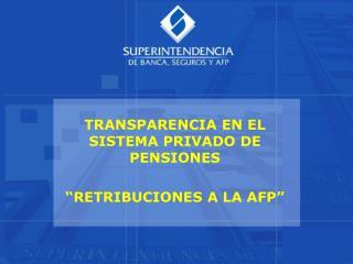 """TRANSPARENCIA EN EL SISTEMA PRIVADO DE PENSIONES """"RETRIBUCIONES A LA AFP"""""""