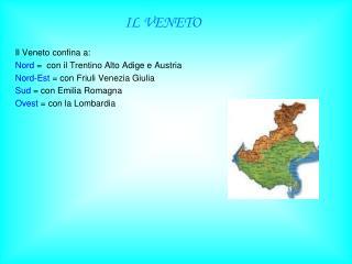 IL VENETO Il Veneto confina a: Nord  =  con il Trentino Alto Adige e Austria