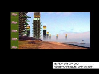 MVRDV;  Pig City , 2001                     Fantasy Architecture; 2004-05 (tour)