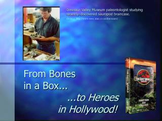 From Bones  in a Box...                 ...to Heroes             in Hollywood