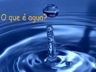 O que é agua?