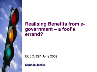 Realising Benefits from e-government – a fool's errand? ECEG, 29 th  June 2009 Stephen Jenner