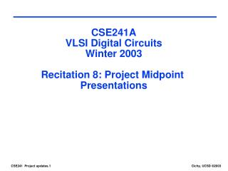 CSE241A VLSI Digital Circuits Winter 2003 Recitation 8: Project Midpoint  Presentations