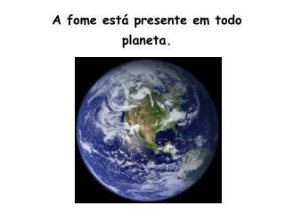 A fome está presente em todo planeta.
