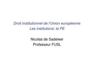 Droit institutionnel de l'Union européenne Les institutions: le PE Nicolas de Sadeleer