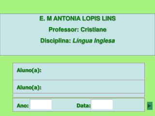 E. M ANTONIA LOPIS LINS Professor: Cristiane Disciplina:  Língua Inglesa