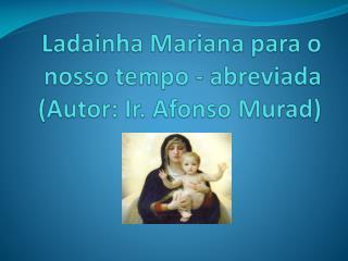 Ladainha  Mariana para o nosso tempo - abreviada (Autor: Ir. Afonso Murad)