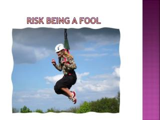 Risk Being a Fool