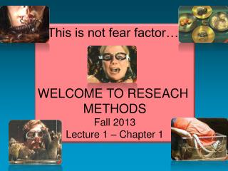 This is not fear factor…. WELCOME TO RESEACH  METHODS Fall 2013 Lecture 1 – Chapter 1