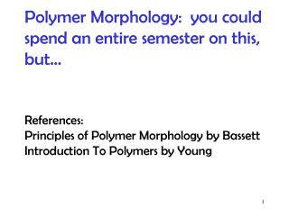 Polymer Morphology:  you could spend an entire semester on this, but…