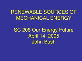 RENEWABLE SOURCES OF MECHANICAL ENERGY  SC 208 Our Energy Future April 14, 2005  John Bush