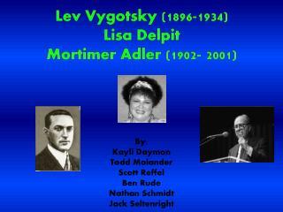 Lev Vygotsky (1896-1934) Lisa  Delpit Mortimer Adler (1902- 2001)