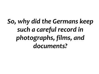 So, why did the Germans keep such a careful record in photographs, films, and documents?