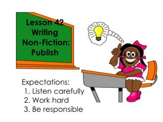 Lesson 42 Writing  Non-Fiction: Publish  Expectations: 					1. Listen carefully 					2. Work hard