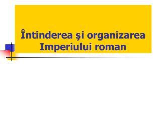Întinderea şi organizarea Imperiului roman