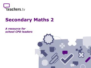 Secondary Maths 2 A resource for  school CPD leaders
