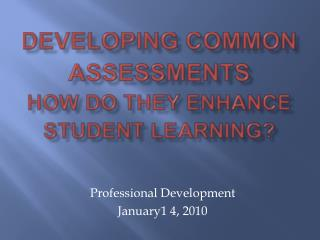 Developing Common Assessments How do they enhance student learning?