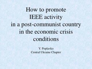 How to promote  IEEE activity  in a post-communist country  in the economic crisis conditions
