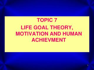 TOPIC 7 LIFE GOAL THEORY, MOTIVATION AND HUMAN ACHIEVMENT