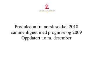 Produksjon fra norsk sokkel 2010 sammenlignet med prognose og 2009 Oppdatert t.o.m. desember