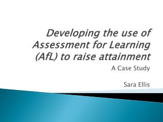 Developing the use of Assessment for Learning ( AfL ) to raise attainment