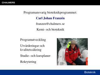 Programansvarig bioteknikprogrammet:  Carl Johan Franzén franzen@chalmers.se Kemi- och bioteknik