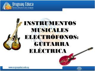 INSTRUMENTOS       MUSICALES         ELECTRÓFONOS:     GUITARRA  ELÉCTRICA