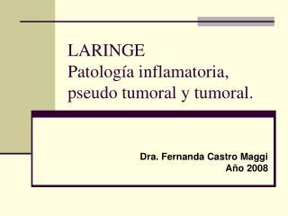 LARINGE Patolog�a inflamatoria, pseudo tumoral y tumoral.