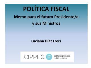 POLÍTICA FISCAL Memo para el futuro Presidente/a  y sus Ministros Luciana Díaz Frers