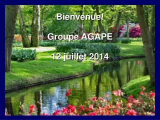 Bienvenue! Groupe AGAPE 12 juillet 2014