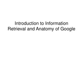 Introduction to Information Retrieval and  Anatomy of Google