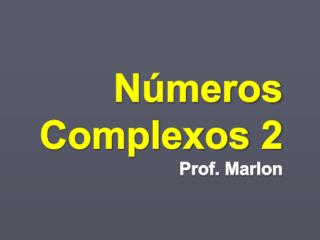 Números Complexos 2 Prof. Marlon