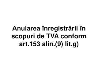 Anularea înregistrării în scopuri de TVA conform art.153 alin.(9) lit.g)