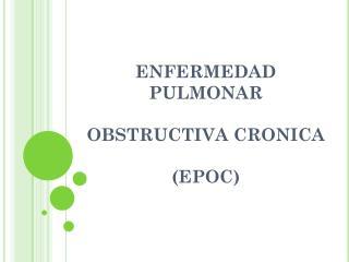 ENFERMEDAD PULMONAR  OBSTRUCTIVA CRONICA (EPOC)