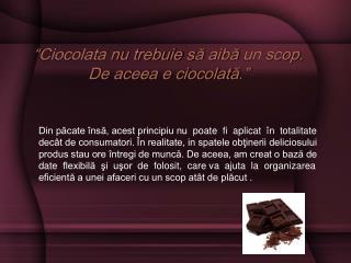 """"""" Ciocolata nu trebuie s ă  aib ă  un scop. De aceea e ciocolat ă . """""""