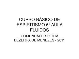 CURSO BÁSICO DE ESPIRITISMO 6ª AULA  FLUIDOS