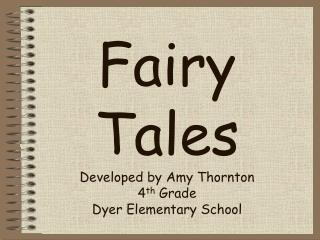 Fairy  Tales Developed by Amy Thornton 4 th  Grade Dyer Elementary School