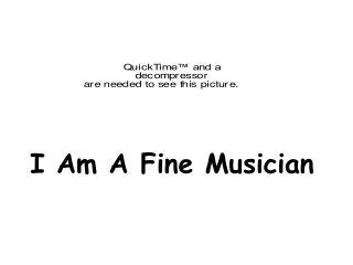 I Am A Fine Musician